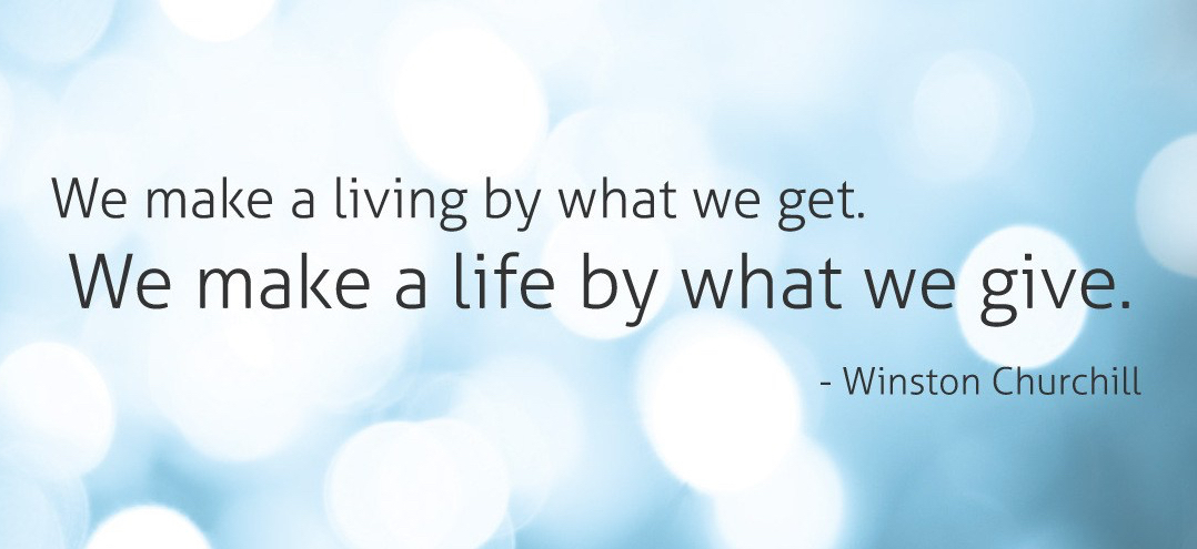 We make a living by what we get. We make a life by what we give. - Winston Churchill.